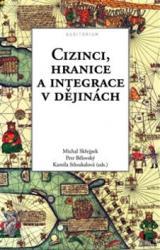 Cizinci, hranice a integrace v dějinách - Skřejpek Michal, Bělovský Petr, Stloukalová Kamila
